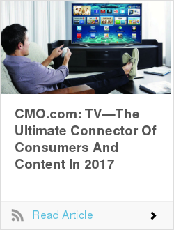 CMO.com: TV—The Ultimate Connector Of Consumers And Content In 2017
