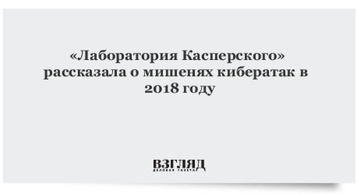«Лаборатория Касперского» рассказала о мишенях кибератак в 2018 году