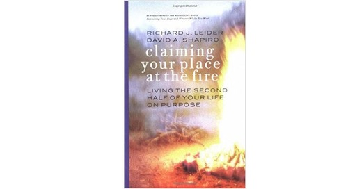 Claiming Your Place at the Fire: Living the Second Half of Your Life on Purpose by Richard Leider