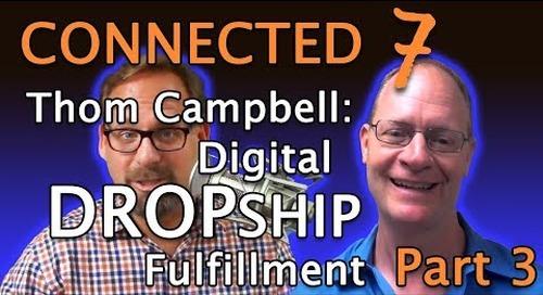 Connected 7 (Part 3): Thom Campbell & Digital Dropship Fulfillment