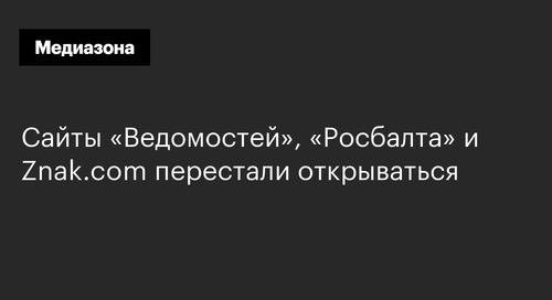 Сайты «Ведомостей», «Росбалта» и Znak.com перестали открываться