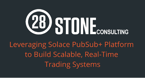 28Stone White Paper: Leveraging PubSub+ Platform for Real-Time Trading Systems