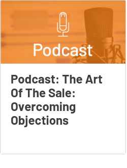 Podcast: The Art Of The Sale: Overcoming Objections