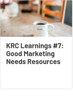 KRC Learnings #7: Good Marketing Needs Resources
