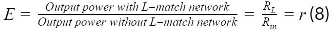 E=Output power with L-match networkOutput power without L-match network=RLRin=r(8)