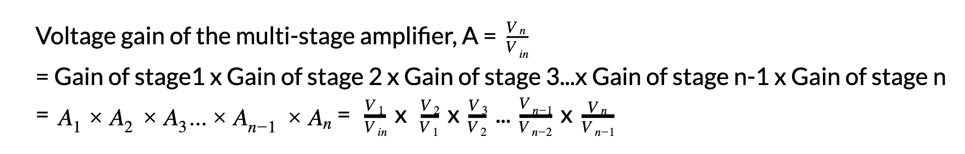 Voltage gain of the multi-stage amplifier, A =VnVin = Gain of stage1 x Gain of stage 2 x Gain of stage 3...x Gain of stage n-1 x Gain of stage n  = A1A2A3...An-1An= V1Vinx V2V1xV3V2...Vn-1Vn-2xVnVn-1
