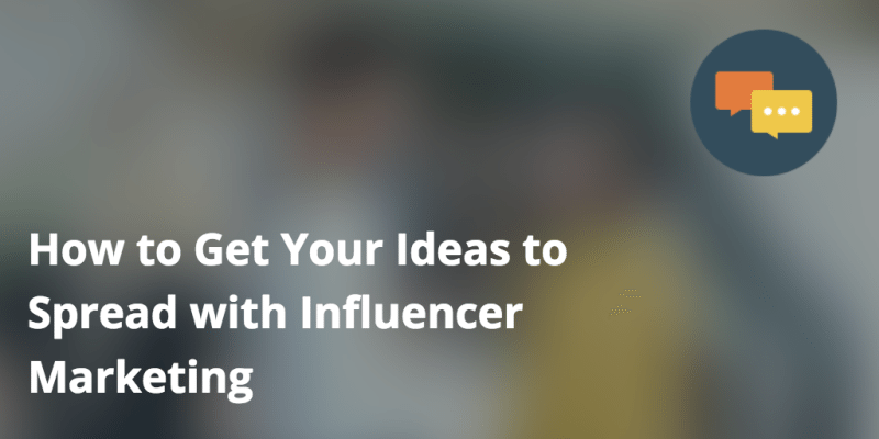How to Get Your Ideas to Spread with Influencer Marketing