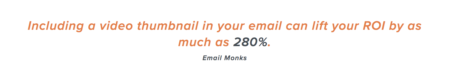 Including a video thumbnail in your email can lift your ROI by as much as 280%. (Email Monks)