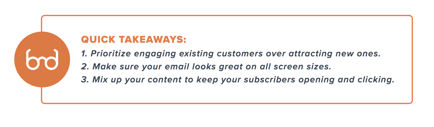 Quick takeaways: Prioritize existing customers over new ones, make sure your email looks great on all screen sizes, and mix up your content.