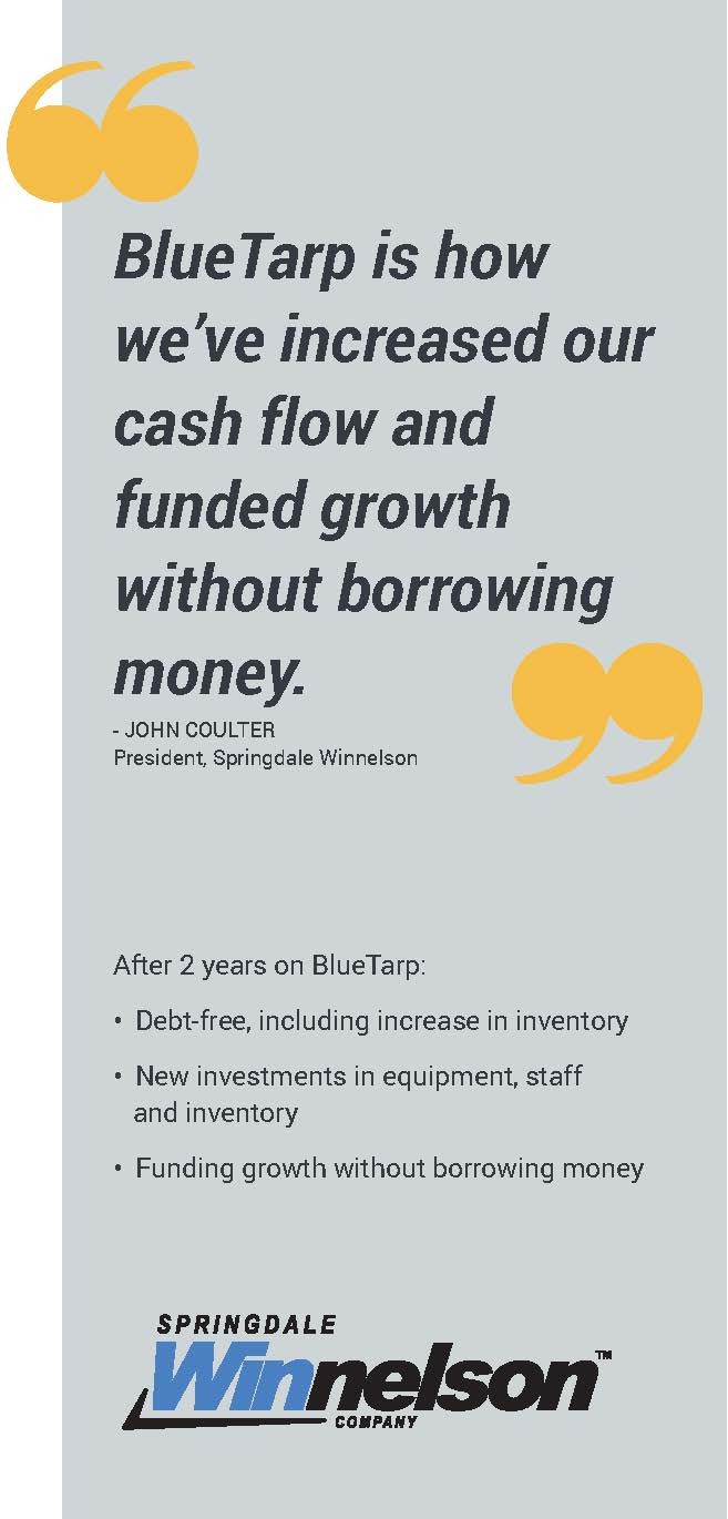 "Type graphic that shows a quote from John Coulter, President of Springdale Winnelson, that says: ""BlueTarp is how we've increased our cash flow and funded growth without borrowing money."""