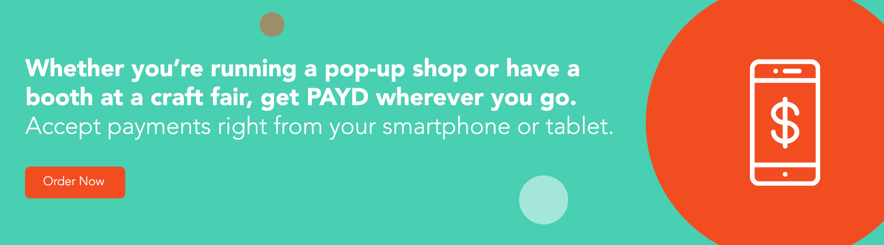 Whether you're running a pop-up shop or have a booth at a craft fair, get PAYD wherever you go. Accept payments right from your smartphone or tablet. Order Now.