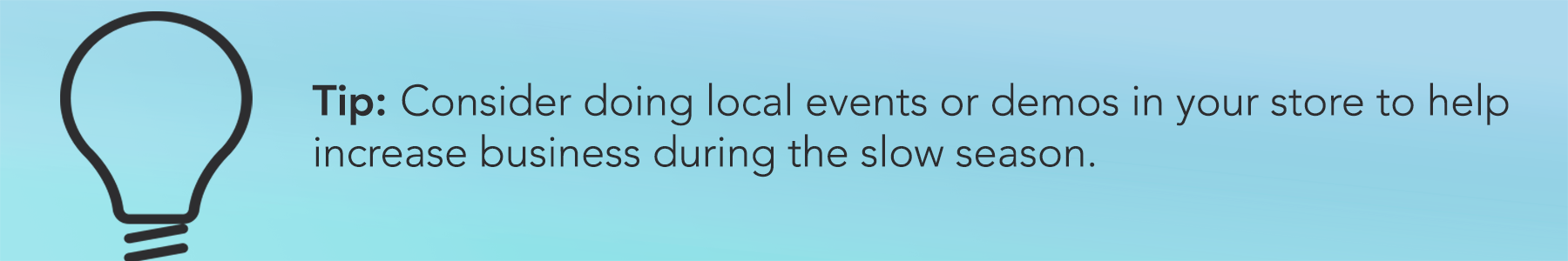 Tip: Consider doing local events or demos in your store to help increase business during the slow season.