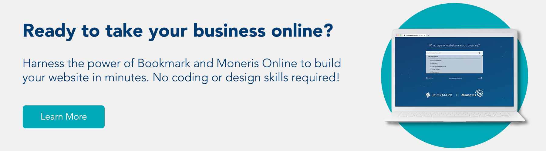 Ready to take your business online? Harness the power of Bookmark and Moneris Online to build your website in minutes. No coding or design skills required!