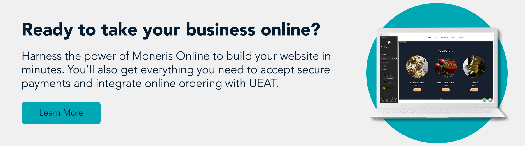 Ready to take your business online? Harness the power of Moneris Online to build your website in minutes. You'll also get everything you need to accept secure payments and integrate online ordering with UEAT. Learn more.