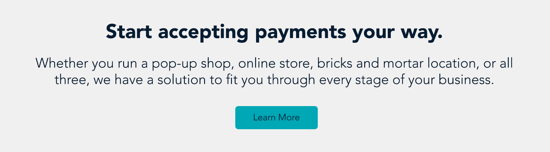 Start accepting payments your way. Whether you run a pop-up shop, online store, bricks and mortar location, or all three, we have a solution to fit you through every stage of your business. Learn more.