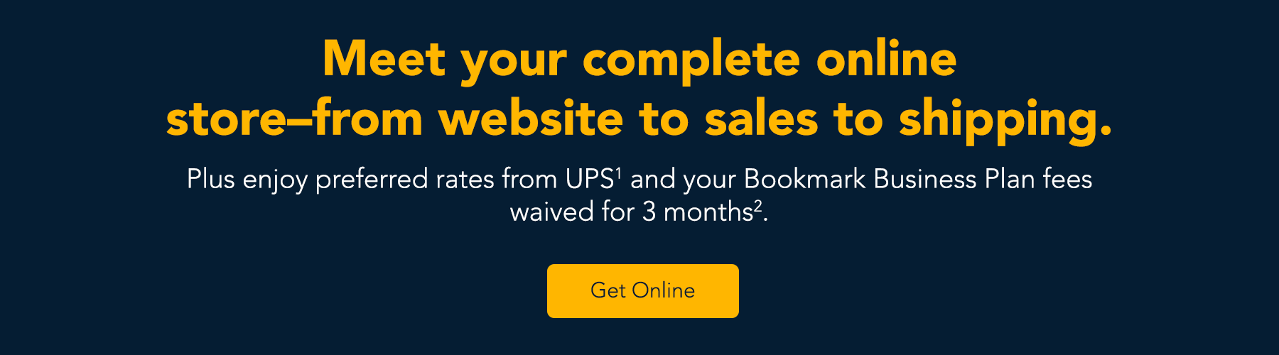 Meet your complete online store-from website to sales to shipping.  Plus enjoy preferred rates from UPS and your Bookmark Business Plan fees waived for 3 months.