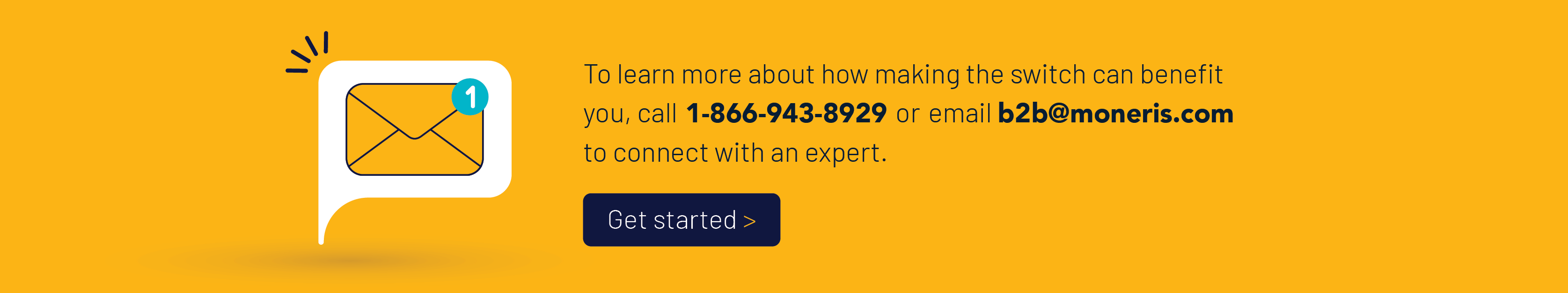 To learn more about how making the switch can benefit you, call 1-866-943-8929 or email b2b@moneris.com to connect with an expert.