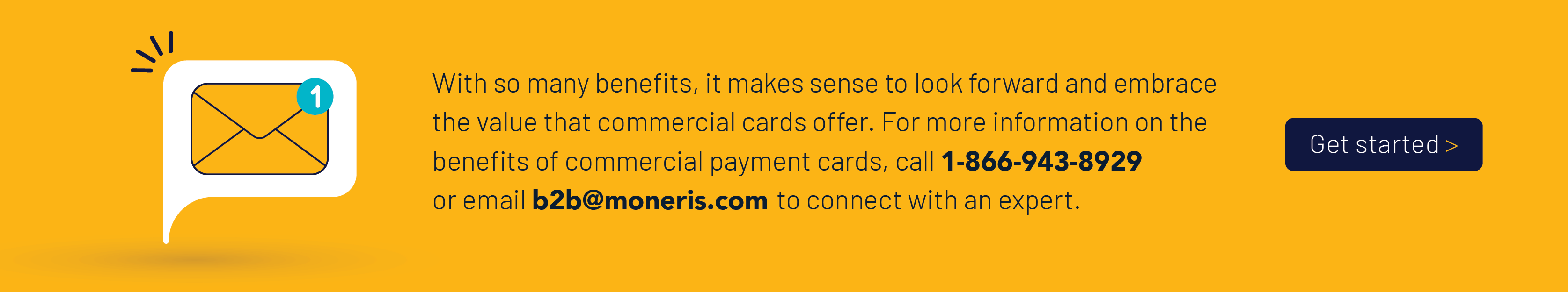 With so many benefits, it makes sense to look forward and embrace the value that commercial cards offer. For more information on the benefits of commercial payment cards, call 1-866-943-8929 or email b2b@moneris.com to connect with an expert.
