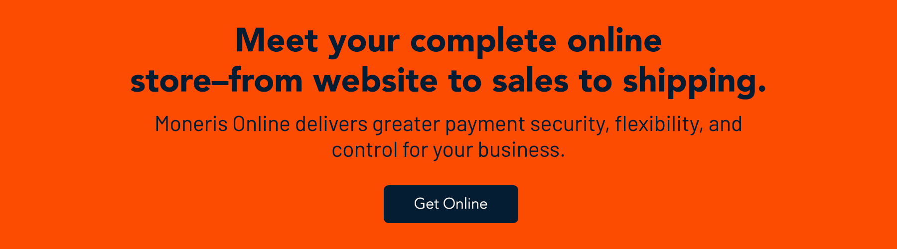 Meet your complete online store-from website to sales to shipping. Moneris Online delivers greater payment security, flexibility, and control for your business.