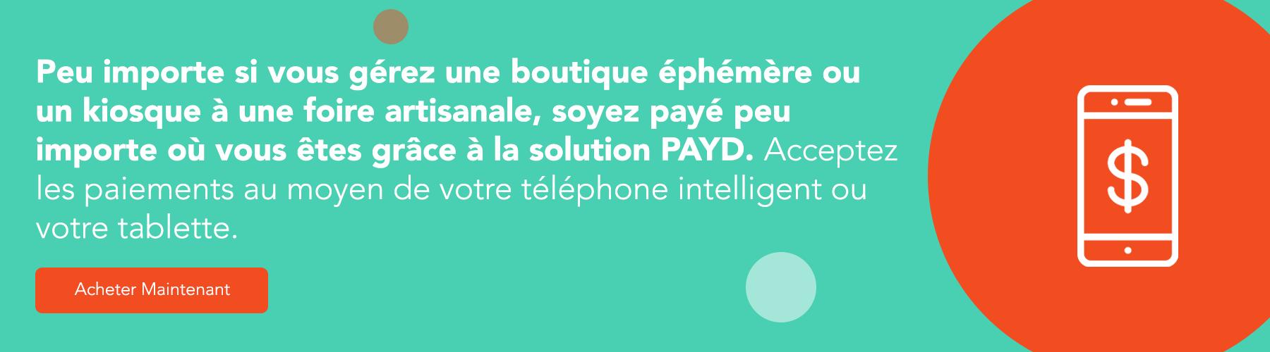 Peu importe si vous gérez une boutique éphémère ou un kiosque à une foire artisanale, soyez payé peu importe où vous êtes grâce à la solution PAYD. Acceptez les paiements au moyen de votre téléphone intelligent ou votre tablette. Commandez maintenant.
