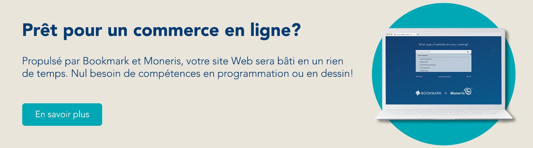 Prêt pour un commerce en ligne? Propulsé par Bookmark et Moneris, votre site Web sera bâti en un rien de temps. Nul besoin de compétences en programmation ou en dessin! En savoir plus!