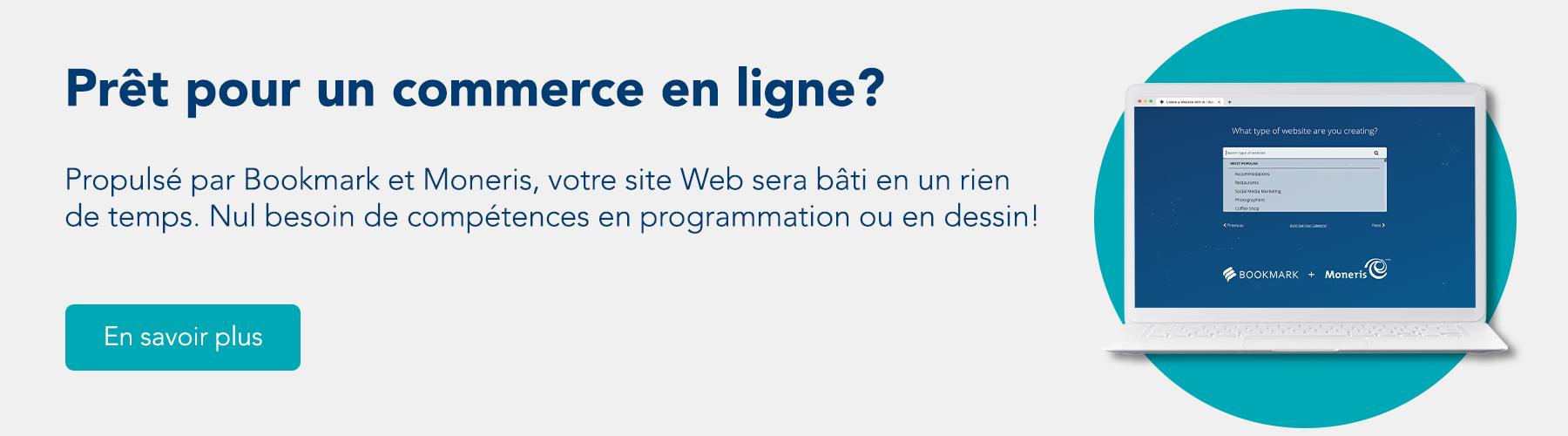 Prêt pour un commerce en ligne? Propulsé par Bookmark et Moneris, votre site Web sera bâti en un rien de temps. Nul besoin de compétences en programmation ou en dessin! En savoir plus.