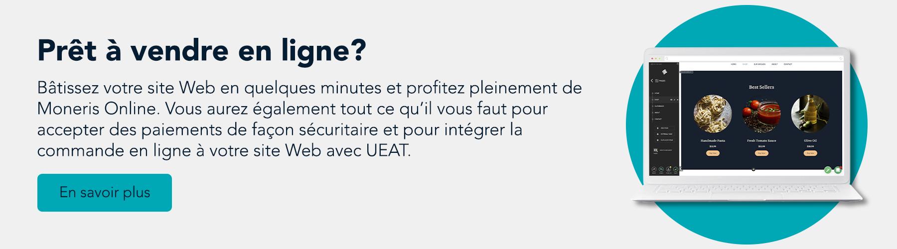 Prêt à vendre en ligne? Bâtissez votre site Web en quelques minutes et profitez pleinement de Moneris Online. Vous aurez également tout ce qu'il vous faut pour accepter des paiements de façon sécuritaire et pour intégrer la commande en ligne à votre site Web avec UEAT.