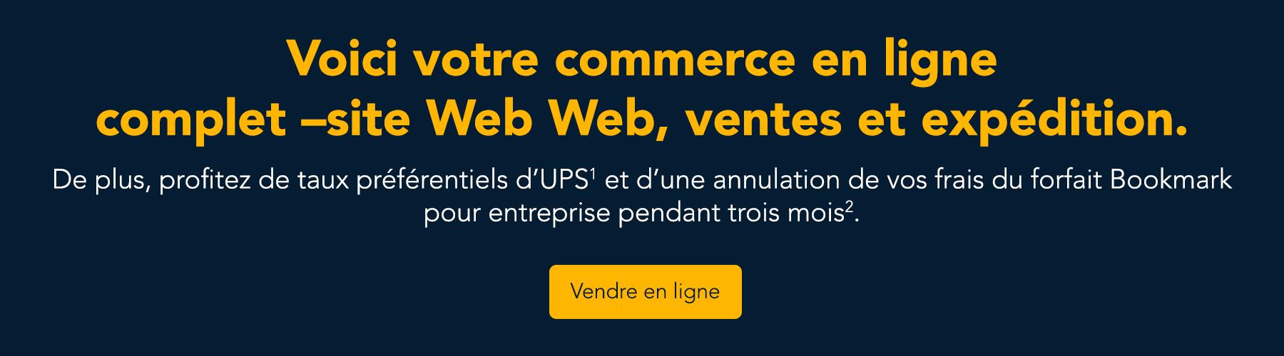 Voici votre commerce en ligne complet : site Web Web, ventes et expédition. De plus, profitez de taux préférentiels d'UPS et d'une annulation de vos frais du forfait Bookmark pour entreprise pendant trois mois. Vendre en ligne.