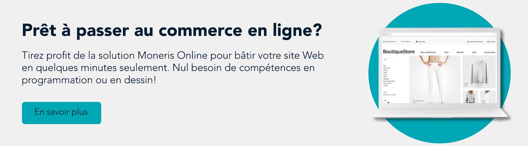 Prêt à passer au commerce en ligne? Tirez profit de la solution Moneris Online pour bâtir votre site Web en quelques minutes seulement. Nul besoin de compétences en programmation ou en dessin! En savoir plus.