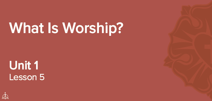 Lesson 5 - What is Worship? | CPH 60-Week Confirmation Curriculum