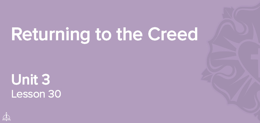 Lesson 30 - Returning to the Creed | CPH 60-Week Confirmation Curriculum