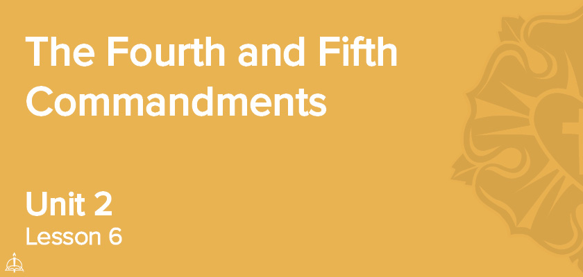 Lesson 6 - The Fourth and Fifth Commandments | CPH 30-Week Confirmation Curriculum