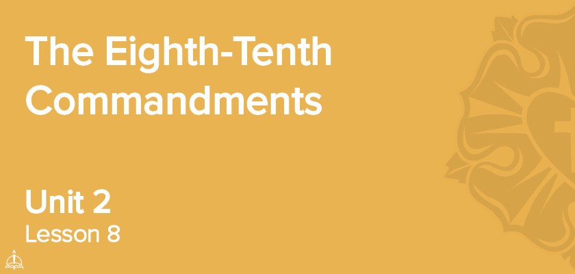 Lesson 8 - The Eighth–Tenth Commandments | CPH 30-Week Confirmation Curriculum