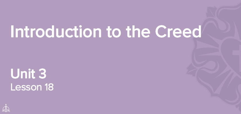 Lesson 18 - Introduction to the Creed | CPH 60-Week Confirmation Curriculum