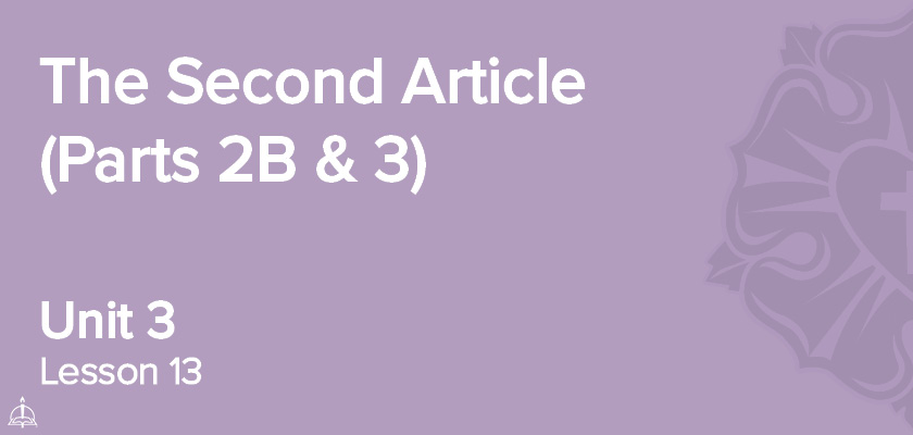 Lesson 13 - The Second Article (Parts 2B & 3) | CPH 30-Week Confirmation Curriculum