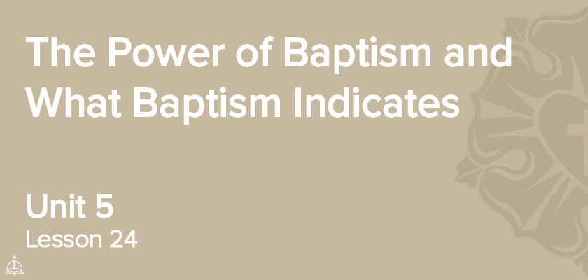 Lesson 24 - The Power of Baptism and What Baptism Indicates | CPH 30-Week Confirmation Curriculum