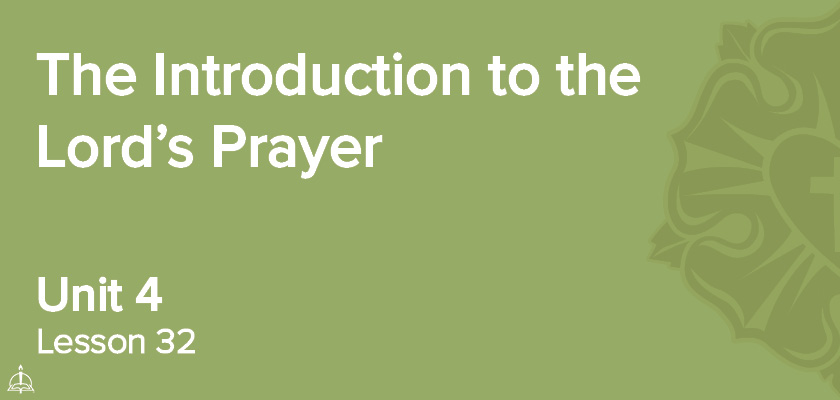 Lesson 32 - The Introduction to the Lord's Prayer | CPH 60-Week Confirmation Curriculum