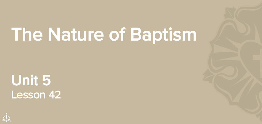 Lesson 42 - The Nature of Baptism | CPH 60-Week Confirmation Curriculum