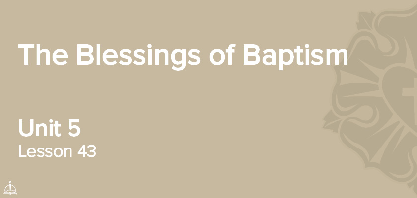 Lesson 43 - The Blessings of Baptism | CPH 60-Week Confirmation Curriculum