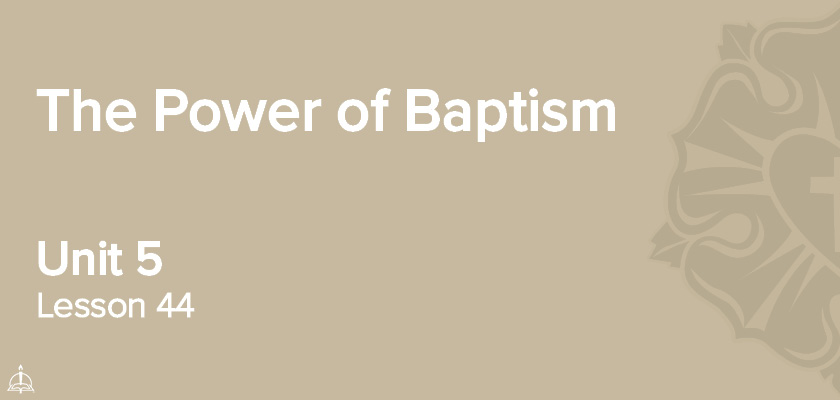 Lesson 44 - The Power of Baptism | CPH 60-Week Confirmation Curriculum