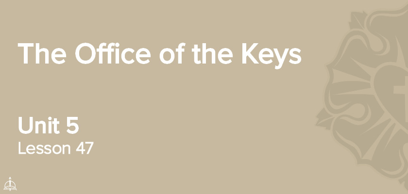 Lesson 47 - The Office of the Keys | CPH 60-Week Confirmation Curriculum