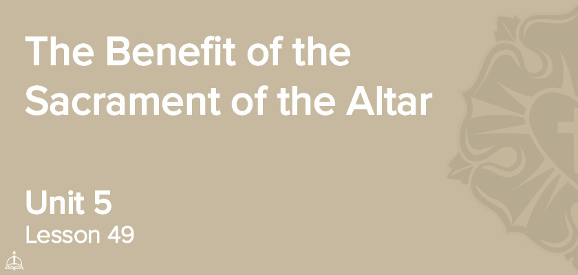 Lesson 49 - The Benefit of the Sacrament of the Altar | CPH 60-Week Confirmation Curriculum