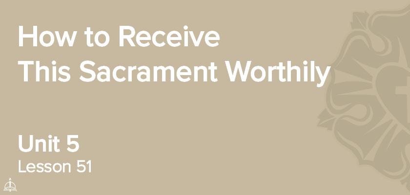 Lesson 51 - How to Receive This Sacrament Worthily | CPH 60-Week Confirmation Curriculum