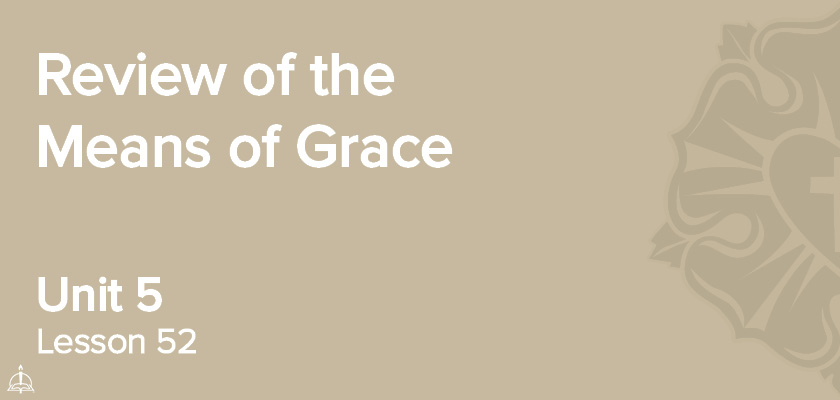 Lesson 52 - Review of the Means of Grace | CPH 60-Week Confirmation Curriculum