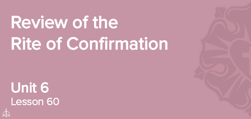 Lesson 60 - Review of the Rite of Confirmation | CPH 60-Week Confirmation Curriculum