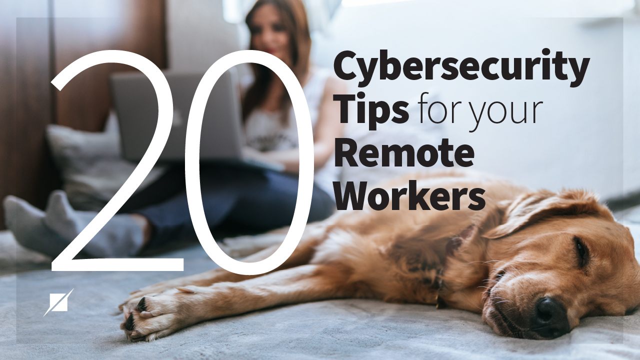 Home Safe: 20 Cybersecurity Tips for Your Remote Workers