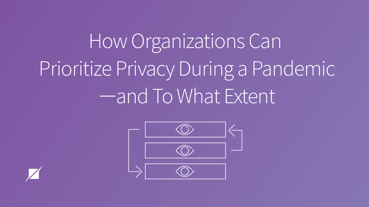 How Organizations Can Prioritize Privacy During a Pandemic and To What Extent