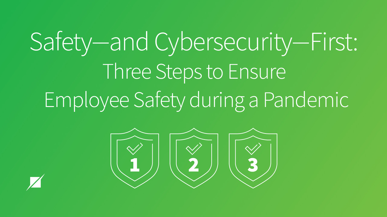 Safety and Cybersecurity First: Three Steps to Ensure Employee Safety during a Pandemic