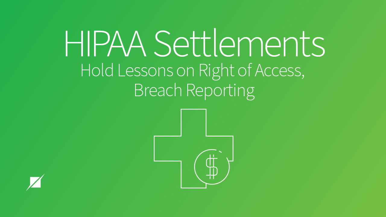 HIPAA Settlements Hold Lessons on Right of Access, Breach Reporting