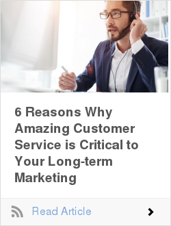6 Reasons Why Amazing Customer Service is Critical to Your Long-term Marketing